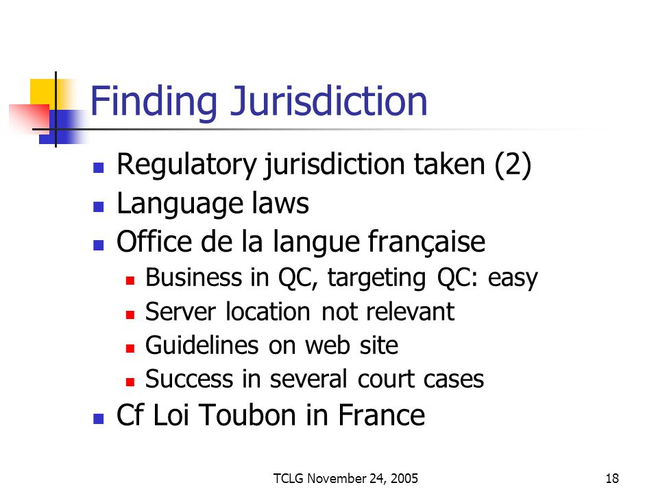 TCLG November 24, 200518 Finding Jurisdiction Regulatory jurisdiction taken (2) Language laws Office de la langue française Business in QC, targeting QC: easy Server location not relevant Guidelines on web site Success in several court cases Cf Loi Toubon in France