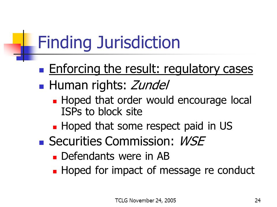 TCLG November 24, 200524 Finding Jurisdiction Enforcing the result: regulatory cases Human rights: Zundel Hoped that order would encourage local ISPs to block site Hoped that some respect paid in US Securities Commission: WSE Defendants were in AB Hoped for impact of message re conduct
