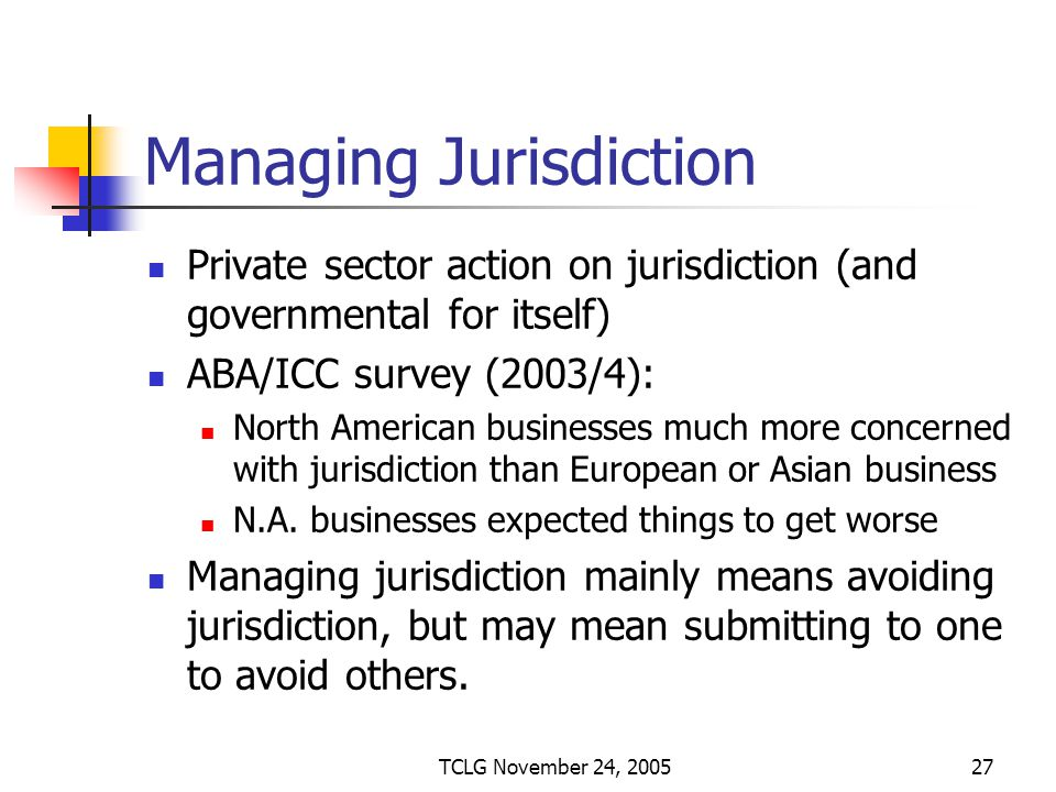 TCLG November 24, 200527 Managing Jurisdiction Private sector action on jurisdiction (and governmental for itself) ABA/ICC survey (2003/4): North American businesses much more concerned with jurisdiction than European or Asian business N.A.