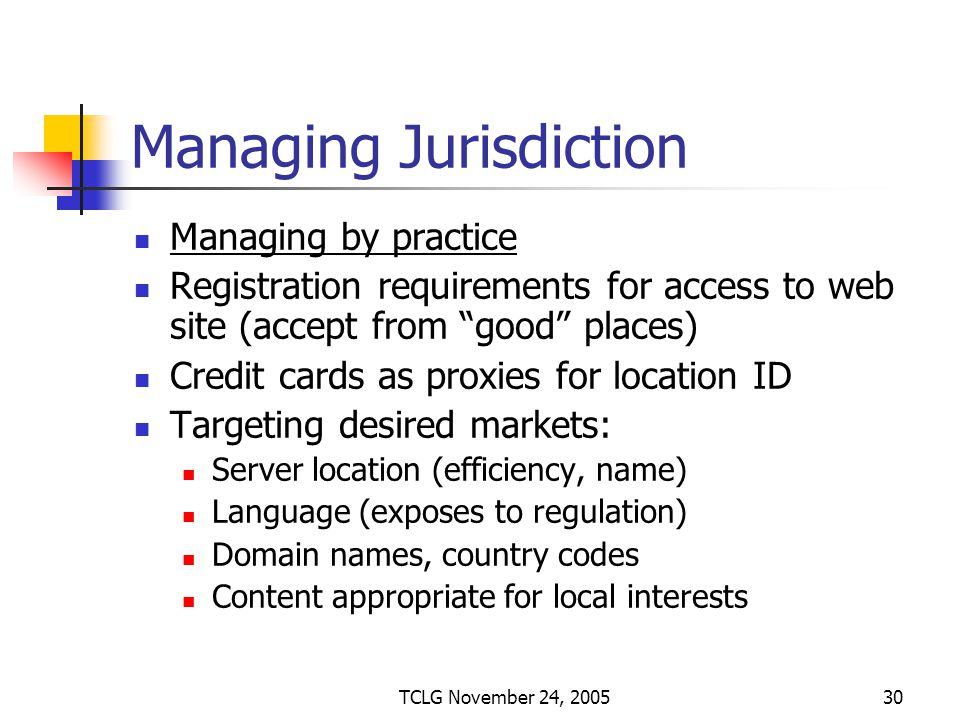 TCLG November 24, 200530 Managing Jurisdiction Managing by practice Registration requirements for access to web site (accept from good places) Credit cards as proxies for location ID Targeting desired markets: Server location (efficiency, name) Language (exposes to regulation) Domain names, country codes Content appropriate for local interests