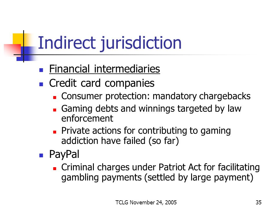 TCLG November 24, 200535 Indirect jurisdiction Financial intermediaries Credit card companies Consumer protection: mandatory chargebacks Gaming debts and winnings targeted by law enforcement Private actions for contributing to gaming addiction have failed (so far) PayPal Criminal charges under Patriot Act for facilitating gambling payments (settled by large payment)