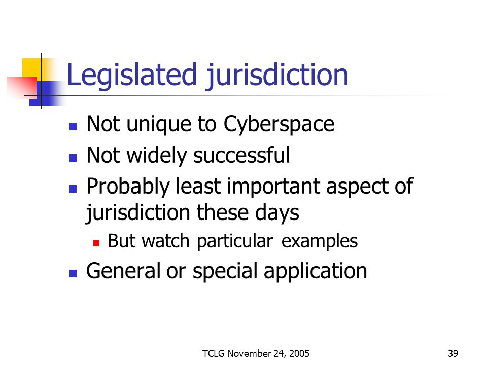 TCLG November 24, 200539 Legislated jurisdiction Not unique to Cyberspace Not widely successful Probably least important aspect of jurisdiction these days But watch particular examples General or special application
