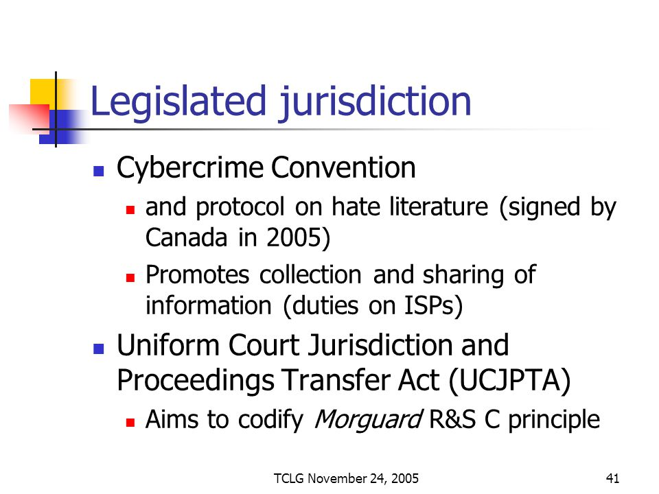 TCLG November 24, 200541 Legislated jurisdiction Cybercrime Convention and protocol on hate literature (signed by Canada in 2005) Promotes collection and sharing of information (duties on ISPs) Uniform Court Jurisdiction and Proceedings Transfer Act (UCJPTA) Aims to codify Morguard R&S C principle