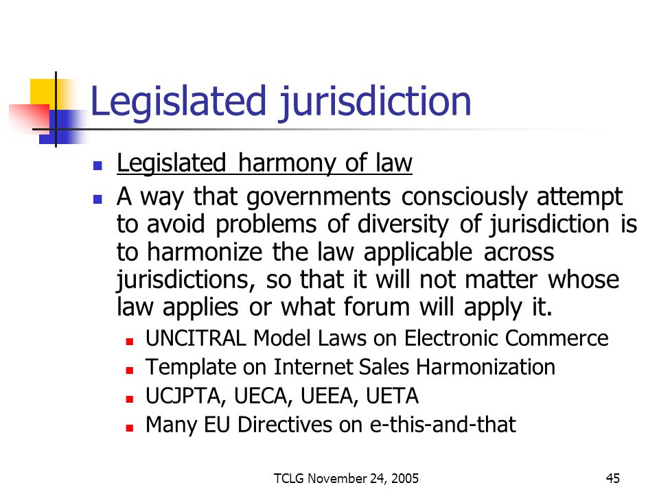 TCLG November 24, 200545 Legislated jurisdiction Legislated harmony of law A way that governments consciously attempt to avoid problems of diversity of jurisdiction is to harmonize the law applicable across jurisdictions, so that it will not matter whose law applies or what forum will apply it.