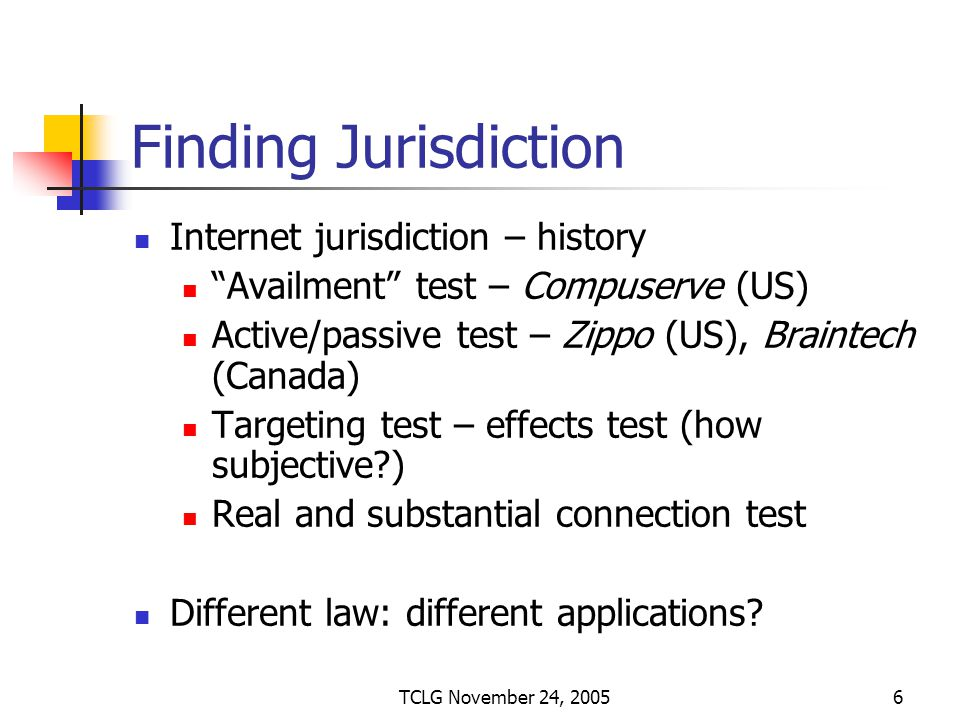 TCLG November 24, 20056 Finding Jurisdiction Internet jurisdiction – history Availment test – Compuserve (US) Active/passive test – Zippo (US), Braintech (Canada) Targeting test – effects test (how subjective?) Real and substantial connection test Different law: different applications?