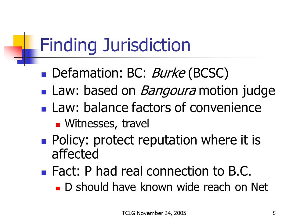 TCLG November 24, 20058 Finding Jurisdiction Defamation: BC: Burke (BCSC) Law: based on Bangoura motion judge Law: balance factors of convenience Witnesses, travel Policy: protect reputation where it is affected Fact: P had real connection to B.C.