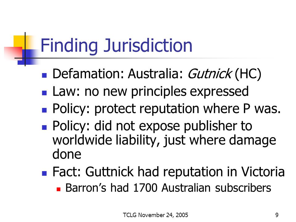 TCLG November 24, 20059 Finding Jurisdiction Defamation: Australia: Gutnick (HC) Law: no new principles expressed Policy: protect reputation where P was.