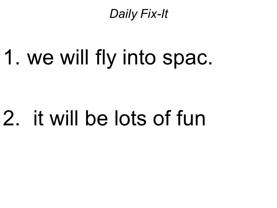 Daily Fix-It 1. we will fly into spac. 2. it will be lots of fun
