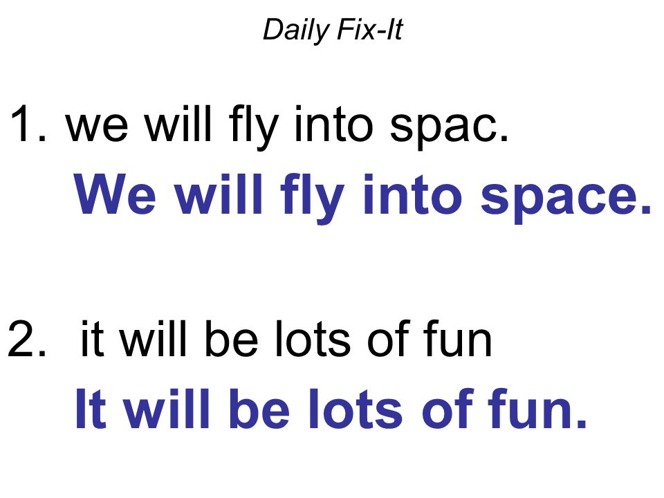 Daily Fix-It 1. we will fly into spac. We will fly into space.