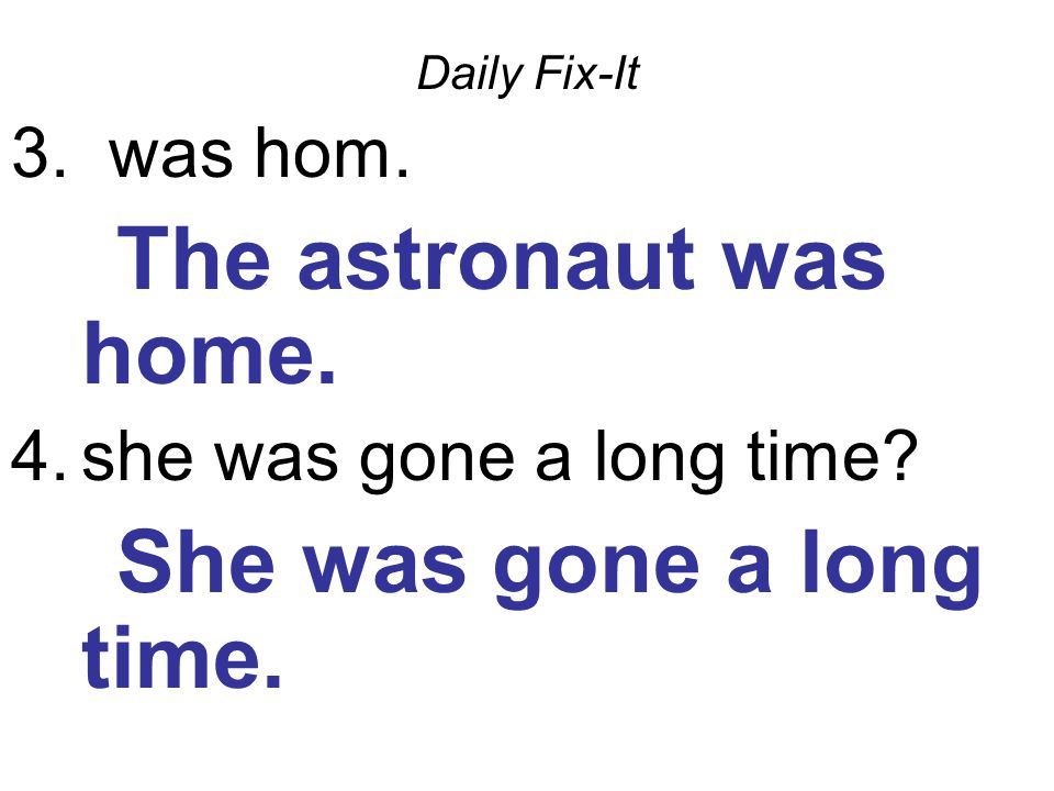 Daily Fix-It 3. was hom. The astronaut was home.