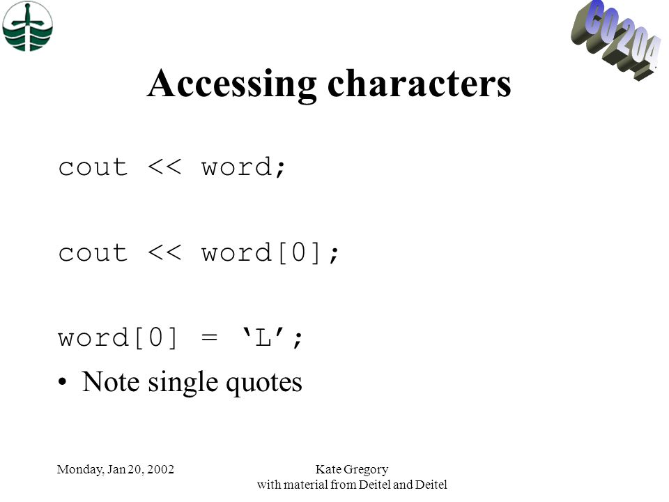 Monday, Jan 20, 2002Kate Gregory with material from Deitel and Deitel Accessing characters cout << word; cout << word[0]; word[0] = L; Note single quo