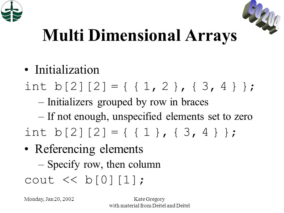 Monday, Jan 20, 2002Kate Gregory with material from Deitel and Deitel Multi Dimensional Arrays Initialization int b[2][2] = { { 1, 2 }, { 3, 4 } }; –I