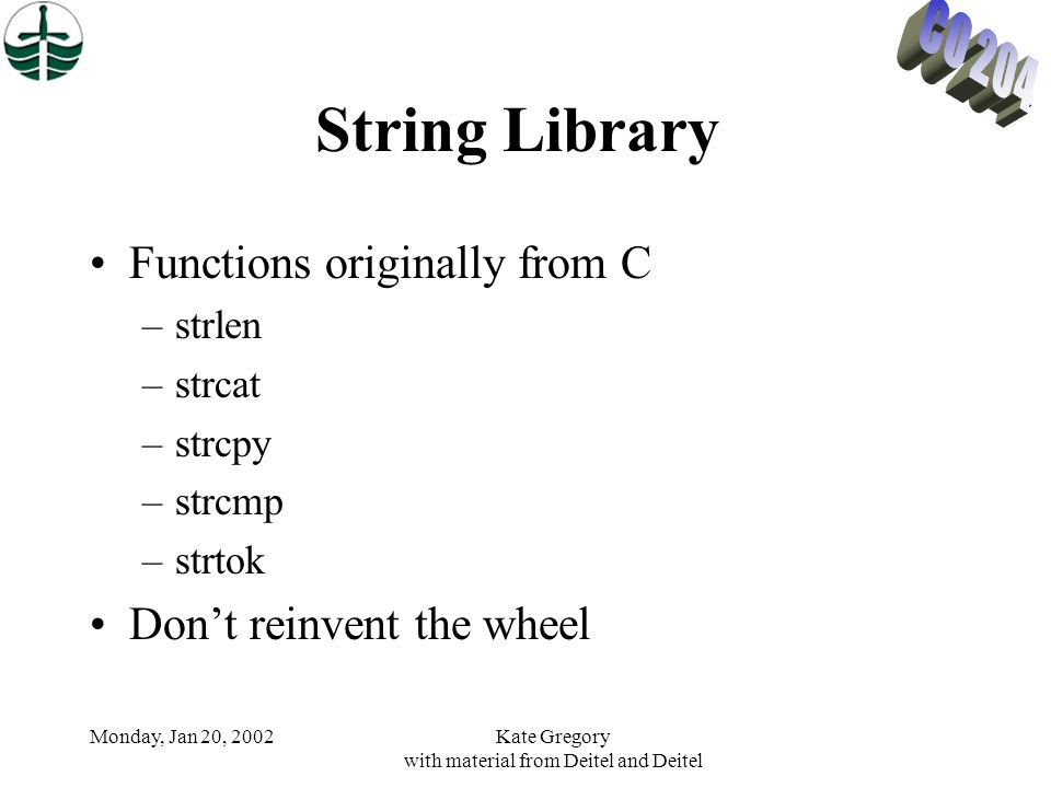 Monday, Jan 20, 2002Kate Gregory with material from Deitel and Deitel String Library Functions originally from C –strlen –strcat –strcpy –strcmp –strtok Dont reinvent the wheel