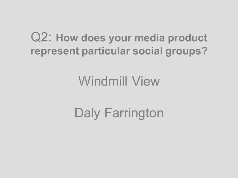 Q2: How does your media product represent particular social groups Windmill View Daly Farrington