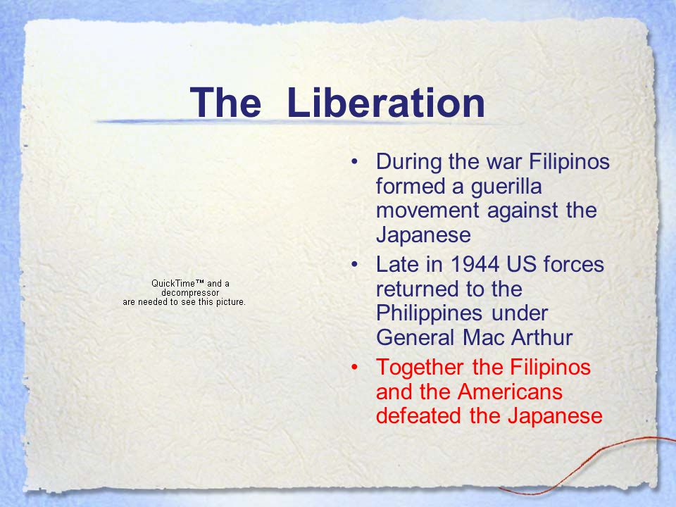 The Liberation During the war Filipinos formed a guerilla movement against the Japanese Late in 1944 US forces returned to the Philippines under General Mac Arthur Together the Filipinos and the Americans defeated the Japanese