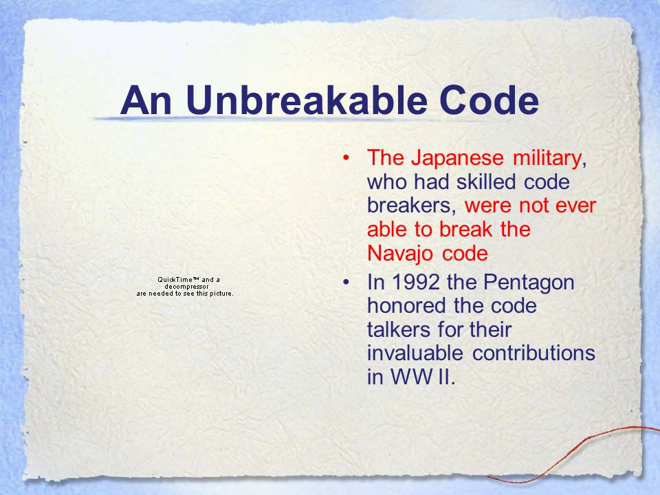An Unbreakable Code The Japanese military, who had skilled code breakers, were not ever able to break the Navajo code In 1992 the Pentagon honored the code talkers for their invaluable contributions in WW II.