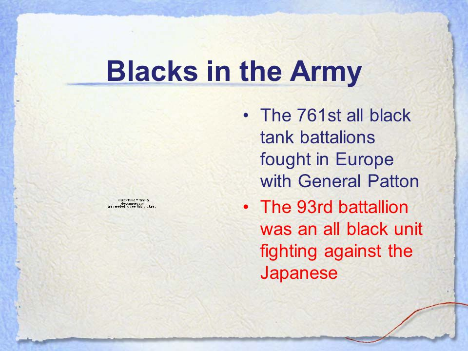 Blacks in the Army The 761st all black tank battalions fought in Europe with General Patton The 93rd battallion was an all black unit fighting against the Japanese
