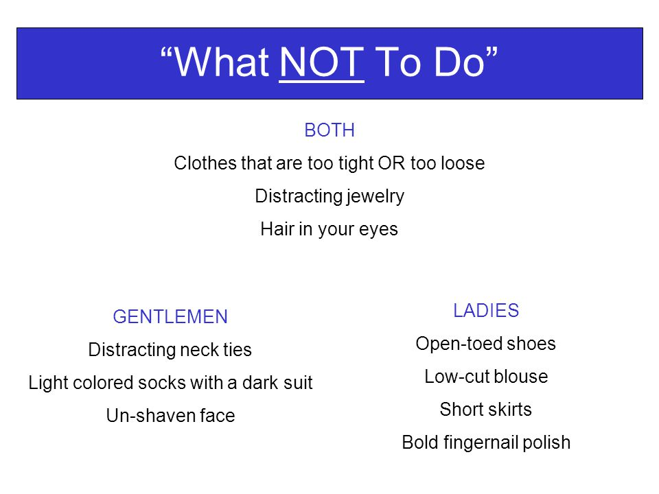 What NOT To Do GENTLEMEN Distracting neck ties Light colored socks with a dark suit Un-shaven face LADIES Open-toed shoes Low-cut blouse Short skirts Bold fingernail polish BOTH Clothes that are too tight OR too loose Distracting jewelry Hair in your eyes