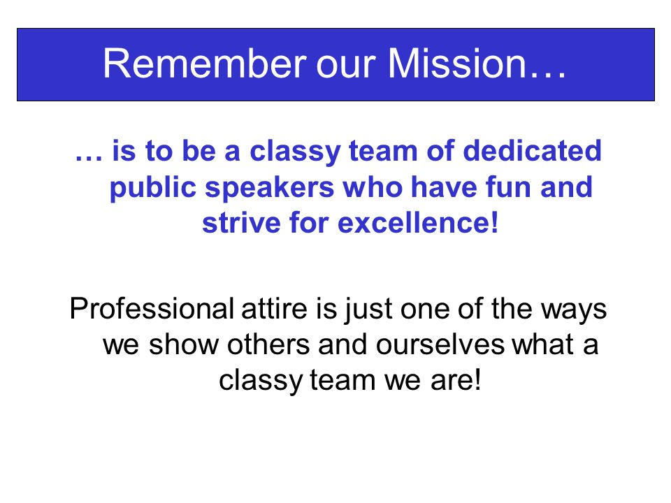 Remember our Mission… … is to be a classy team of dedicated public speakers who have fun and strive for excellence.