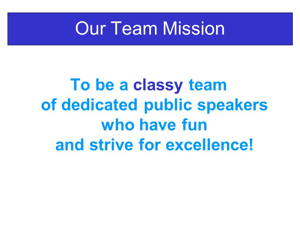 Our Team Mission To be a classy team of dedicated public speakers who have fun and strive for excellence!