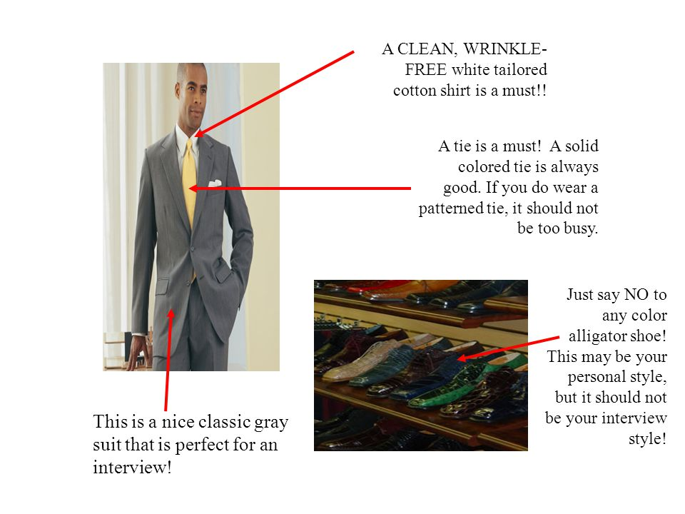 A tie is a must! A solid colored tie is always good. If you do wear a patterned tie, it should not be too busy. A CLEAN, WRINKLE- FREE white tailored