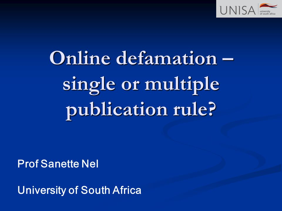 Online defamation – single or multiple publication rule? Prof Sanette Nel University of South Africa