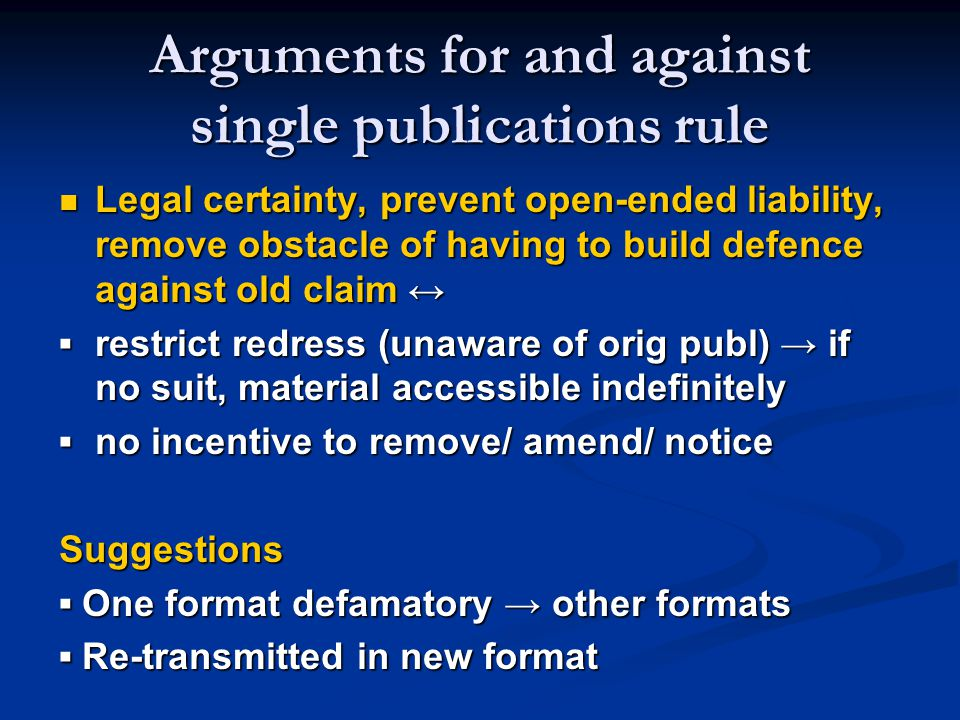 Arguments for and against single publications rule Legal certainty, prevent open-ended liability, remove obstacle of having to build defence against o
