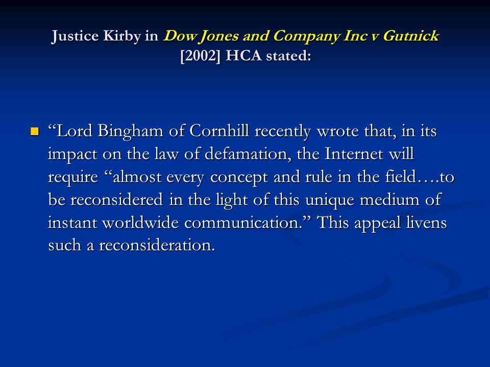 Justice Kirby in Dow Jones and Company Inc v Gutnick [2002] HCA stated: Lord Bingham of Cornhill recently wrote that, in its impact on the law of defa