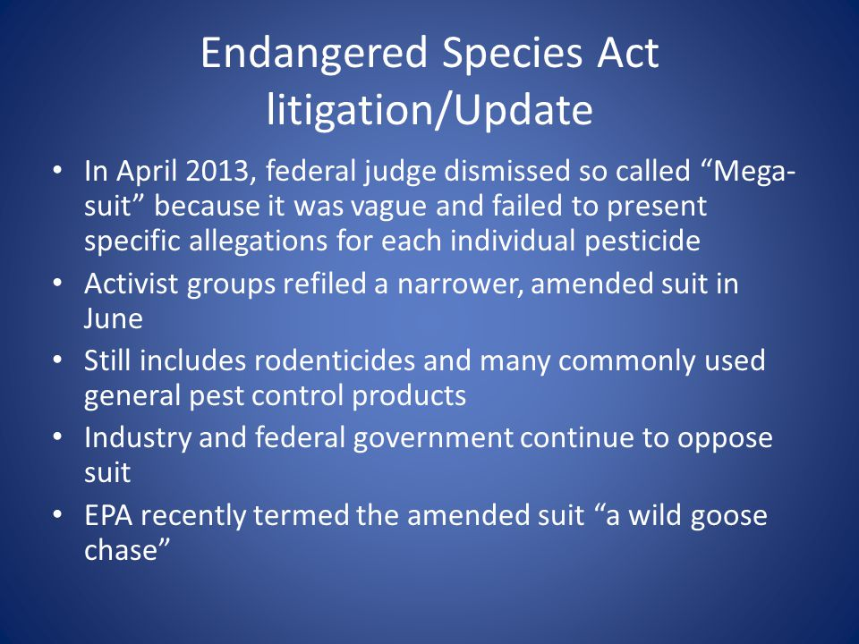 Endangered Species Act litigation/Update In April 2013, federal judge dismissed so called Mega- suit because it was vague and failed to present specific allegations for each individual pesticide Activist groups refiled a narrower, amended suit in June Still includes rodenticides and many commonly used general pest control products Industry and federal government continue to oppose suit EPA recently termed the amended suit a wild goose chase