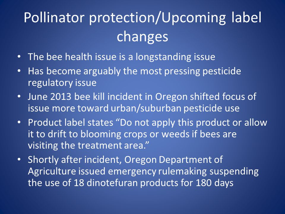 Pollinator protection/Upcoming label changes The bee health issue is a longstanding issue Has become arguably the most pressing pesticide regulatory issue June 2013 bee kill incident in Oregon shifted focus of issue more toward urban/suburban pesticide use Product label states Do not apply this product or allow it to drift to blooming crops or weeds if bees are visiting the treatment area.