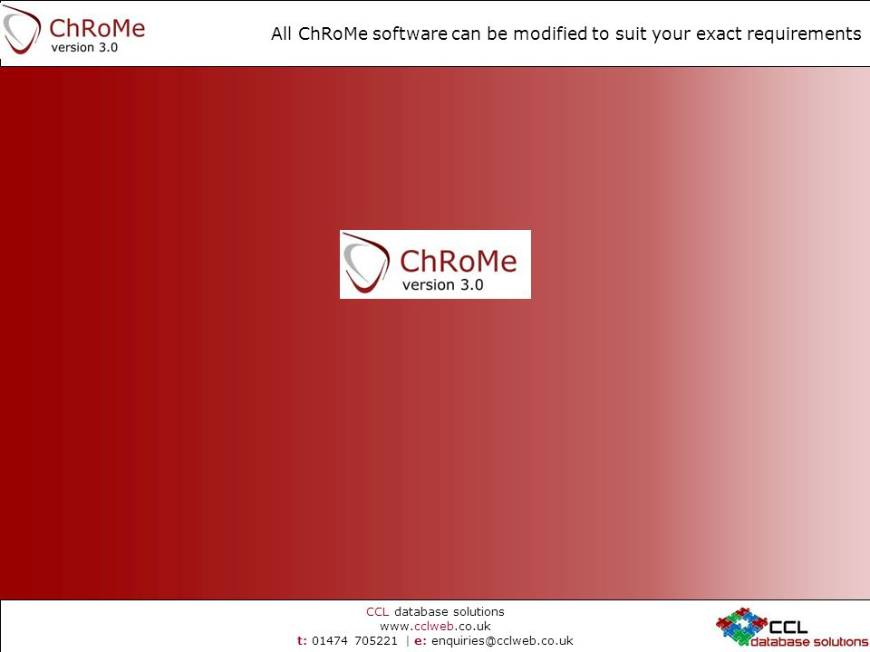 CCL database solutions   t: | e: All ChRoMe software can be modified to suit your exact requirements