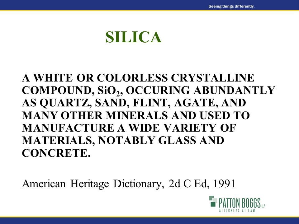 SILICA A WHITE OR COLORLESS CRYSTALLINE COMPOUND, SiO 2, OCCURING ABUNDANTLY AS QUARTZ, SAND, FLINT, AGATE, AND MANY OTHER MINERALS AND USED TO MANUFACTURE A WIDE VARIETY OF MATERIALS, NOTABLY GLASS AND CONCRETE.