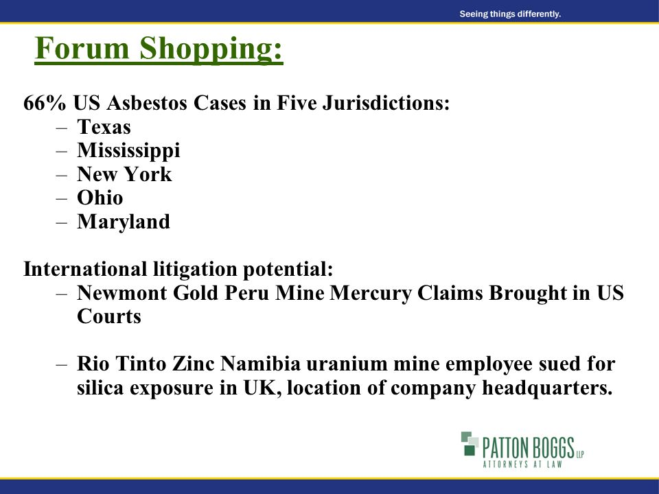 Forum Shopping: 66% US Asbestos Cases in Five Jurisdictions: –Texas –Mississippi –New York –Ohio –Maryland International litigation potential: –Newmont Gold Peru Mine Mercury Claims Brought in US Courts –Rio Tinto Zinc Namibia uranium mine employee sued for silica exposure in UK, location of company headquarters.