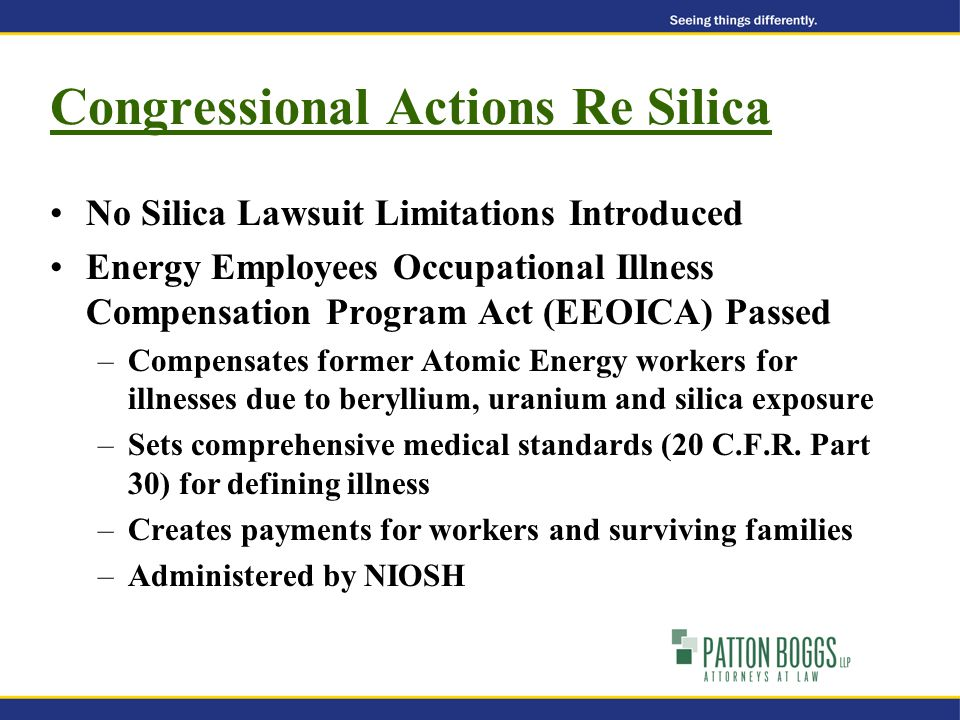 Congressional Actions Re Silica No Silica Lawsuit Limitations Introduced Energy Employees Occupational Illness Compensation Program Act (EEOICA) Passed –Compensates former Atomic Energy workers for illnesses due to beryllium, uranium and silica exposure –Sets comprehensive medical standards (20 C.F.R.