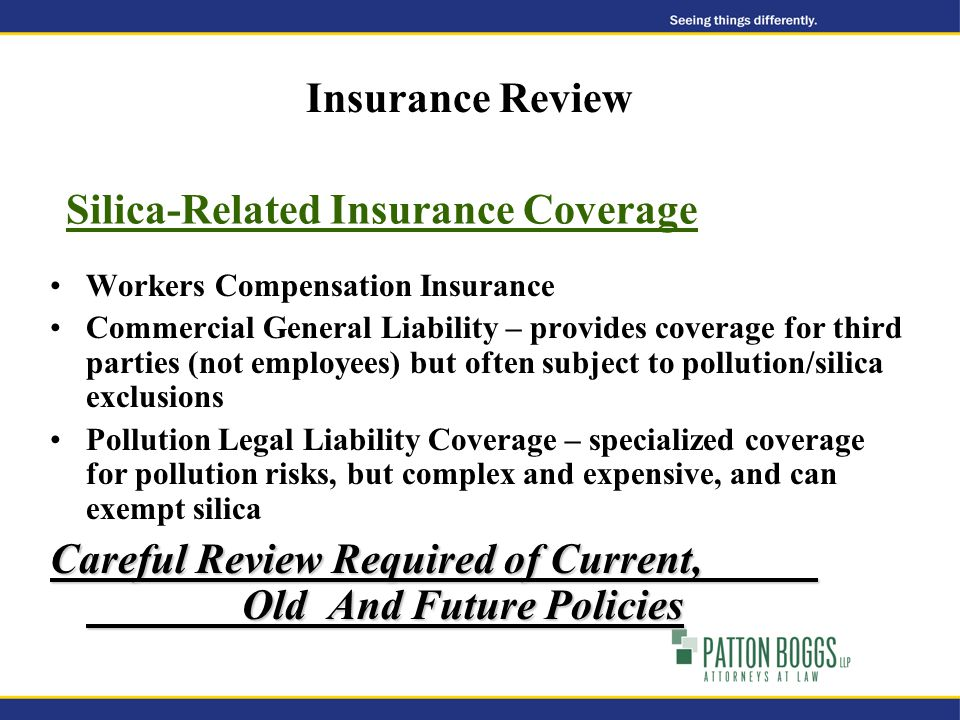 Silica-Related Insurance Coverage Workers Compensation Insurance Commercial General Liability – provides coverage for third parties (not employees) but often subject to pollution/silica exclusions Pollution Legal Liability Coverage – specialized coverage for pollution risks, but complex and expensive, and can exempt silica Careful Review Required of Current, Old And Future Policies Insurance Review
