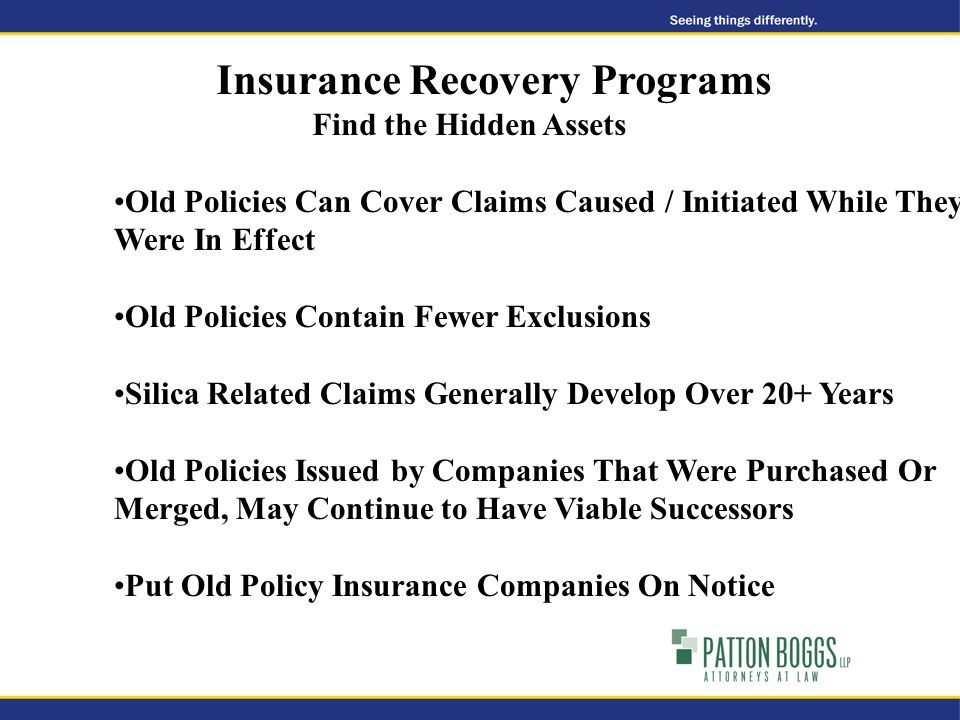 Insurance Recovery Programs Find the Hidden Assets Old Policies Can Cover Claims Caused / Initiated While They Were In Effect Old Policies Contain Fewer Exclusions Silica Related Claims Generally Develop Over 20+ Years Old Policies Issued by Companies That Were Purchased Or Merged, May Continue to Have Viable Successors Put Old Policy Insurance Companies On Notice