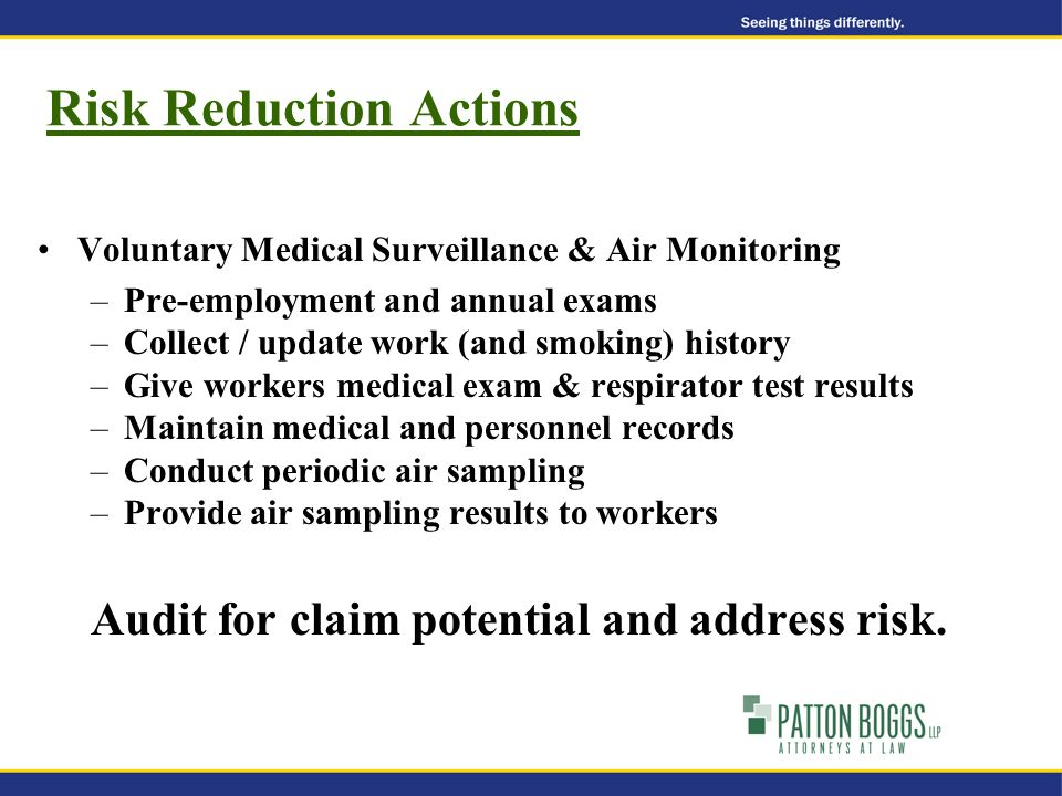 Risk Reduction Actions Voluntary Medical Surveillance & Air Monitoring –Pre-employment and annual exams –Collect / update work (and smoking) history –Give workers medical exam & respirator test results –Maintain medical and personnel records –Conduct periodic air sampling –Provide air sampling results to workers Audit for claim potential and address risk.