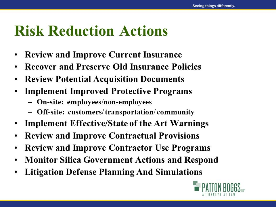 Risk Reduction Actions Review and Improve Current Insurance Recover and Preserve Old Insurance Policies Review Potential Acquisition Documents Implement Improved Protective Programs –On-site: employees/non-employees –Off-site: customers/ transportation/ community Implement Effective/State of the Art Warnings Review and Improve Contractual Provisions Review and Improve Contractor Use Programs Monitor Silica Government Actions and Respond Litigation Defense Planning And Simulations