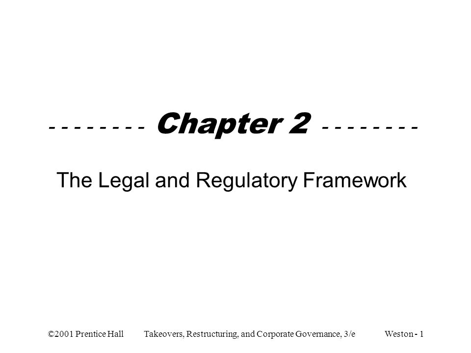 ©2001 Prentice Hall Takeovers, Restructuring, and Corporate Governance, 3/e Weston - 1 - - - - - - - - Chapter 2 - - - - - - - - The Legal and Regulat
