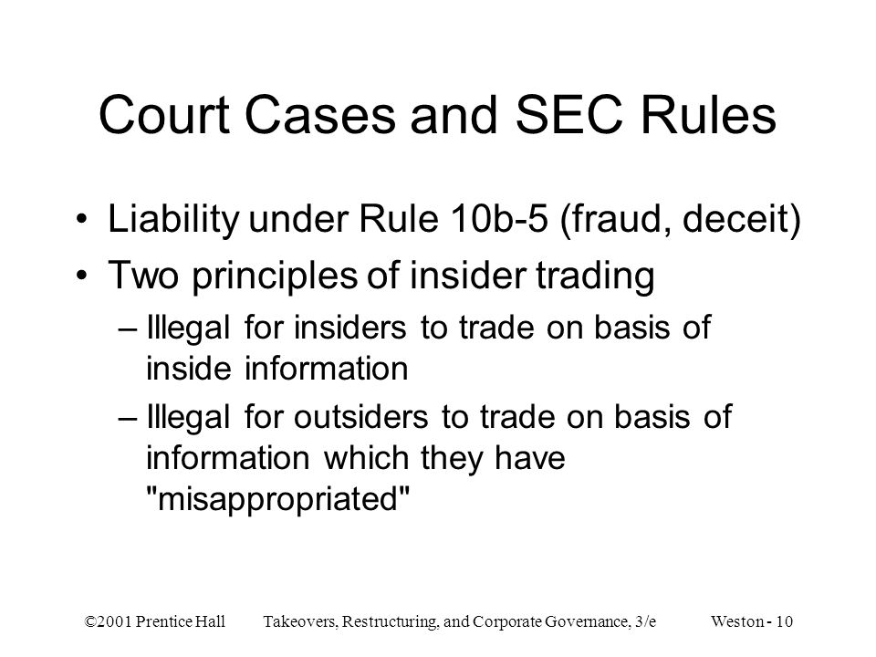 ©2001 Prentice Hall Takeovers, Restructuring, and Corporate Governance, 3/e Weston - 10 Court Cases and SEC Rules Liability under Rule 10b-5 (fraud, deceit) Two principles of insider trading –Illegal for insiders to trade on basis of inside information –Illegal for outsiders to trade on basis of information which they have misappropriated