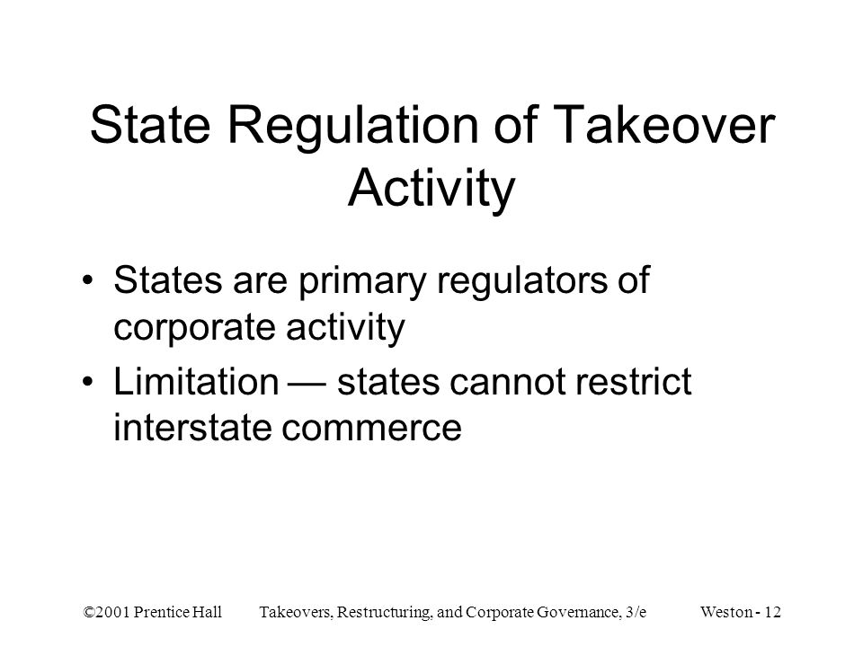 ©2001 Prentice Hall Takeovers, Restructuring, and Corporate Governance, 3/e Weston - 12 State Regulation of Takeover Activity States are primary regulators of corporate activity Limitation states cannot restrict interstate commerce
