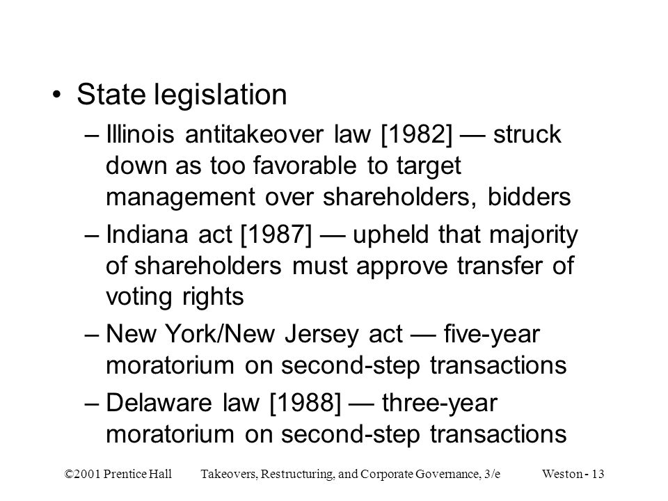 ©2001 Prentice Hall Takeovers, Restructuring, and Corporate Governance, 3/e Weston - 13 State legislation –Illinois antitakeover law [1982] struck down as too favorable to target management over shareholders, bidders –Indiana act [1987] upheld that majority of shareholders must approve transfer of voting rights –New York/New Jersey act five-year moratorium on second-step transactions –Delaware law [1988] three-year moratorium on second-step transactions