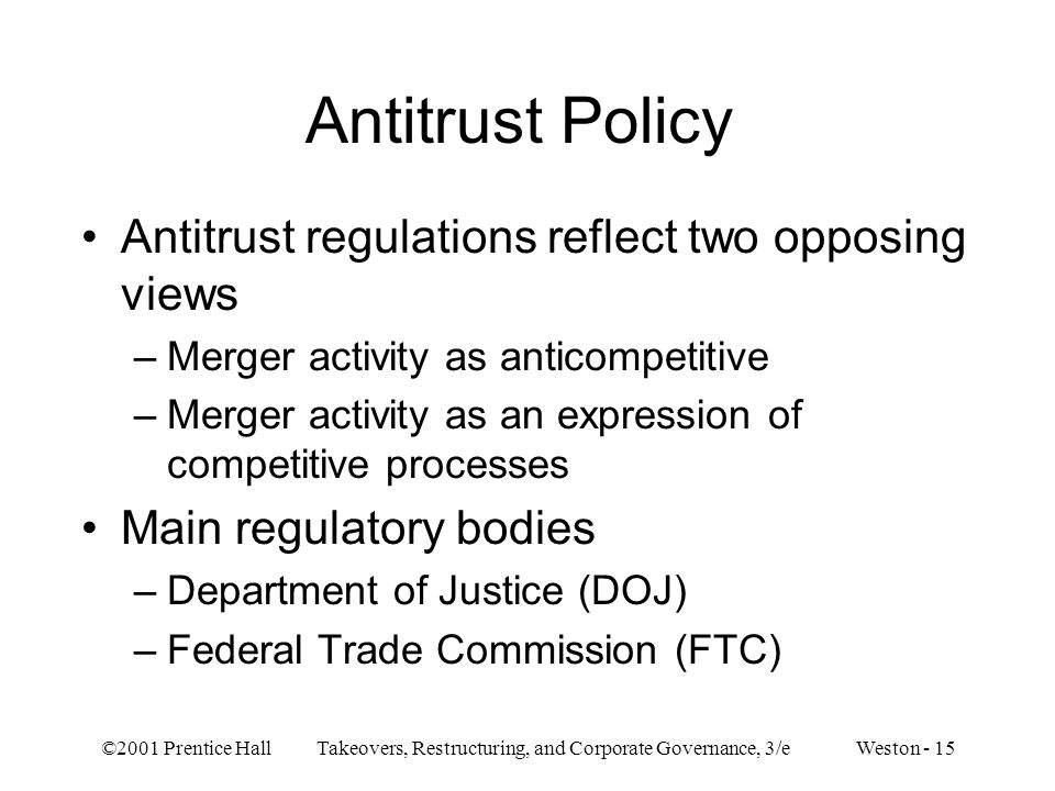 ©2001 Prentice Hall Takeovers, Restructuring, and Corporate Governance, 3/e Weston - 15 Antitrust Policy Antitrust regulations reflect two opposing views –Merger activity as anticompetitive –Merger activity as an expression of competitive processes Main regulatory bodies –Department of Justice (DOJ) –Federal Trade Commission (FTC)