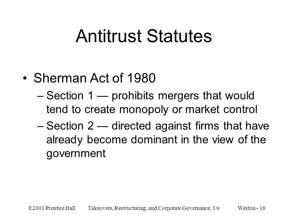©2001 Prentice Hall Takeovers, Restructuring, and Corporate Governance, 3/e Weston - 16 Antitrust Statutes Sherman Act of 1980 –Section 1 prohibits mergers that would tend to create monopoly or market control –Section 2 directed against firms that have already become dominant in the view of the government