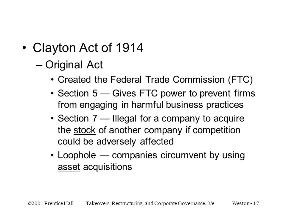 ©2001 Prentice Hall Takeovers, Restructuring, and Corporate Governance, 3/e Weston - 17 Clayton Act of 1914 –Original Act Created the Federal Trade Co