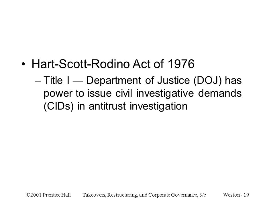 ©2001 Prentice Hall Takeovers, Restructuring, and Corporate Governance, 3/e Weston - 19 Hart-Scott-Rodino Act of 1976 –Title I Department of Justice (DOJ) has power to issue civil investigative demands (CIDs) in antitrust investigation
