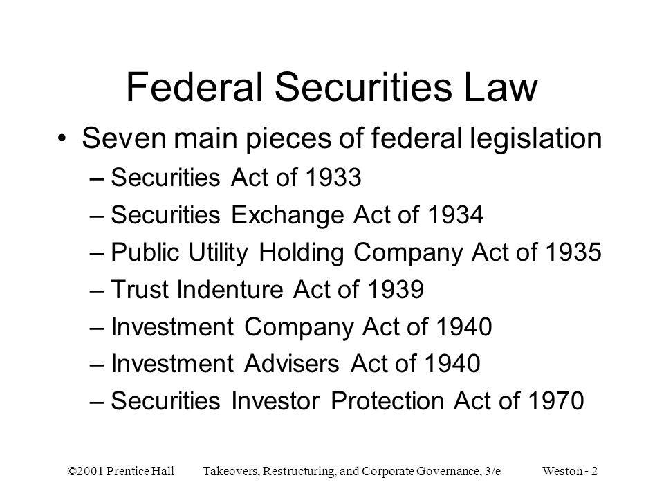 ©2001 Prentice Hall Takeovers, Restructuring, and Corporate Governance, 3/e Weston - 2 Federal Securities Law Seven main pieces of federal legislation –Securities Act of 1933 –Securities Exchange Act of 1934 –Public Utility Holding Company Act of 1935 –Trust Indenture Act of 1939 –Investment Company Act of 1940 –Investment Advisers Act of 1940 –Securities Investor Protection Act of 1970
