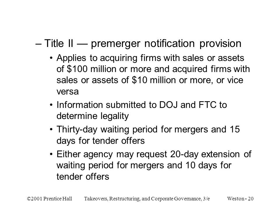 ©2001 Prentice Hall Takeovers, Restructuring, and Corporate Governance, 3/e Weston - 20 –Title II premerger notification provision Applies to acquiring firms with sales or assets of $100 million or more and acquired firms with sales or assets of $10 million or more, or vice versa Information submitted to DOJ and FTC to determine legality Thirty-day waiting period for mergers and 15 days for tender offers Either agency may request 20-day extension of waiting period for mergers and 10 days for tender offers