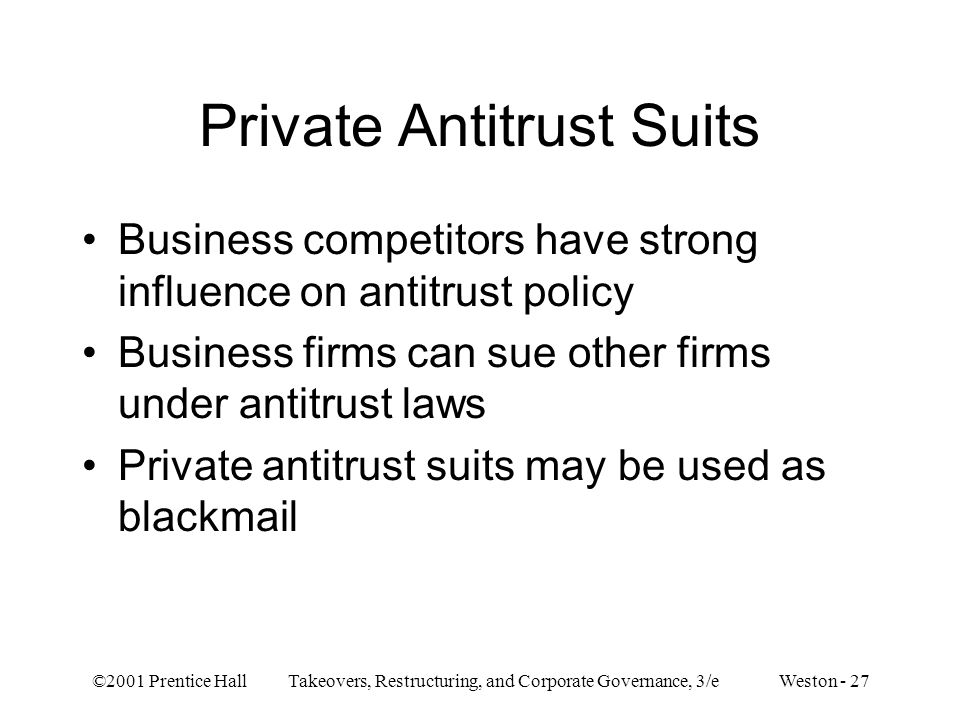 ©2001 Prentice Hall Takeovers, Restructuring, and Corporate Governance, 3/e Weston - 27 Private Antitrust Suits Business competitors have strong influence on antitrust policy Business firms can sue other firms under antitrust laws Private antitrust suits may be used as blackmail