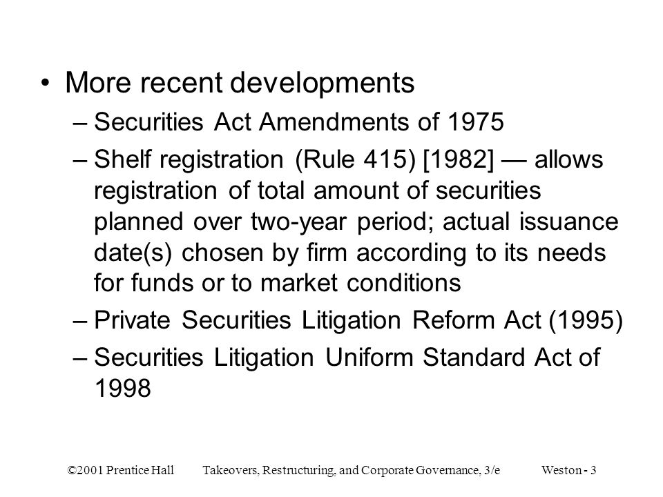 ©2001 Prentice Hall Takeovers, Restructuring, and Corporate Governance, 3/e Weston - 3 More recent developments –Securities Act Amendments of 1975 –Shelf registration (Rule 415) [1982] allows registration of total amount of securities planned over two-year period; actual issuance date(s) chosen by firm according to its needs for funds or to market conditions –Private Securities Litigation Reform Act (1995) –Securities Litigation Uniform Standard Act of 1998